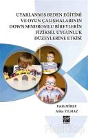 Uyarlanmış Beden Eğitimi ve Oyun Çalışmalarının Down Sendromlu Bireylerin Fiziksel Uygunluk Düzeylerine Etkisi (Ciltli)