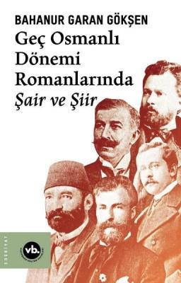 Geç Osmanlı Dönemi Romanlarında Şair ve Şiir Bahanur Garan Gökşen