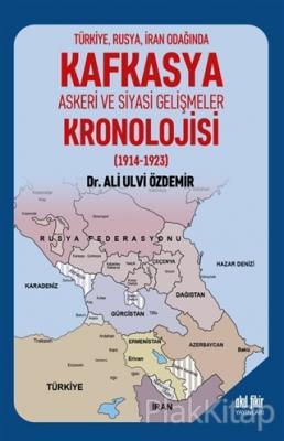 Türkiye Rusya İran Odağında Kafkasya Askeri ve Siyasi Gelişmeler Kronolojisi (1914 - 1923)