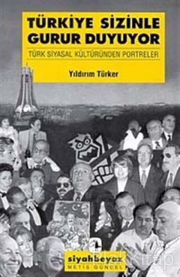 Türkiye Sizinle Gurur Duyuyor Türk Siyasal Kültüründen Portreler