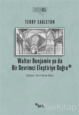 Walter Benjamin ya da Bir Devrimci Eleştiriye Doğru Terry Eagleton