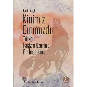 KİNİMİZ DİNİMİZDİR Türkçü Faşizm Üzerine Bir İnceleme