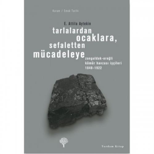TARLALARDAN OCAKLARA, SEFALETTEN MÜCADELEYE Z. Ereğli Kömür Havzası İşçileri 1848-1922