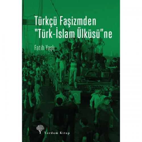 """TÜRKÇÜ FAŞİZMDEN """"TÜRK-İSLAM ÜLKÜSÜ""""NE"""