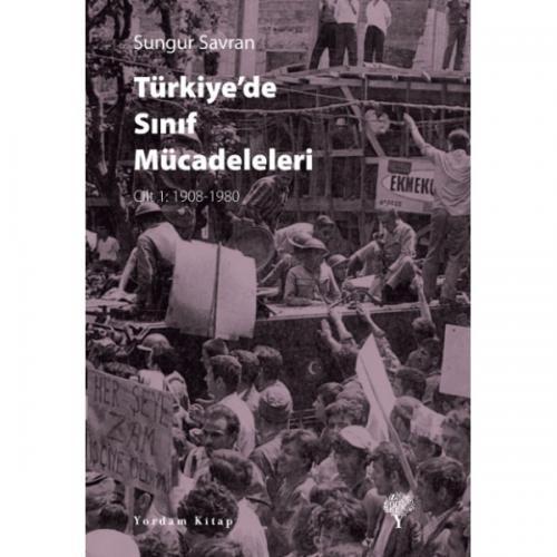 TÜRKİYE'DE SINIF MÜCADELELERİ Cilt: 1 1908-1980 Sungur SAVRAN